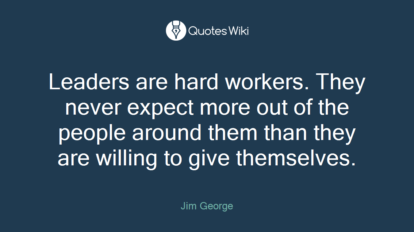 Leaders are hard workers. They never expect more out of the people around them than they are willing to give themselves.
