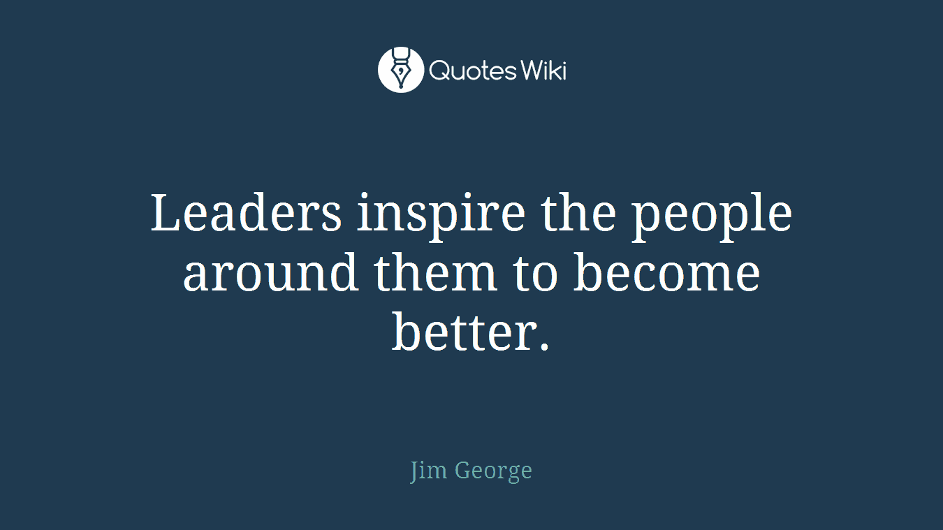Leaders inspire the people around them to become better.