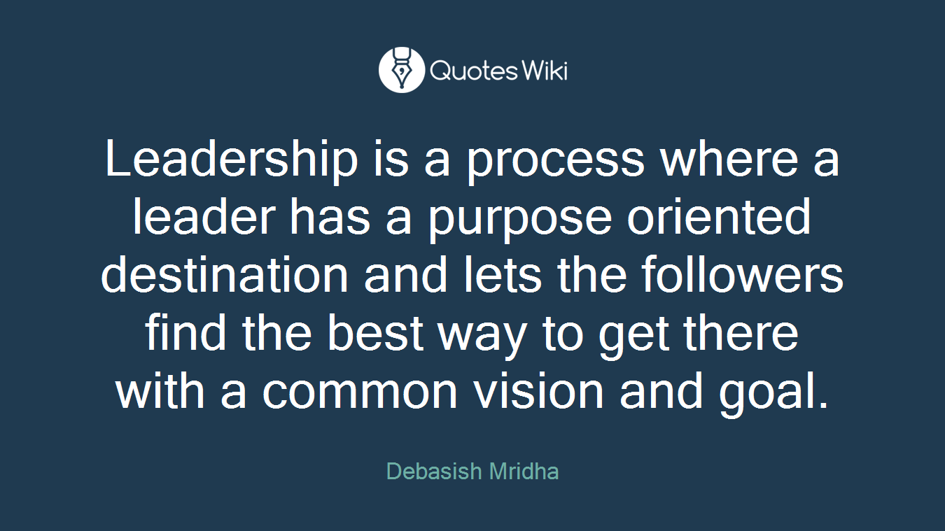 Leadership is a process where a leader has a purpose oriented destination and lets the followers find the best way to get there with a common vision and goal.