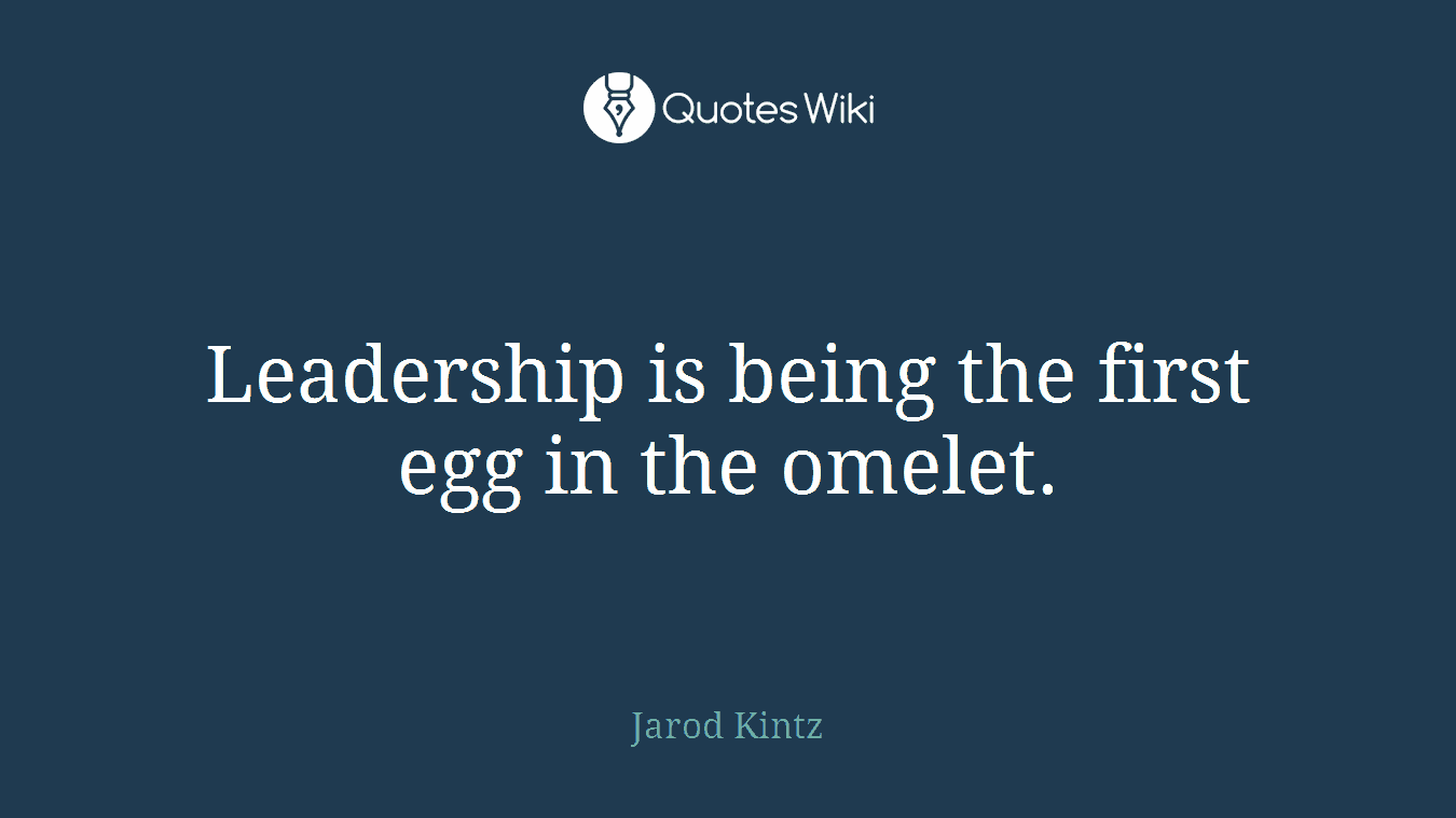 Leadership is being the first egg in the omelet.