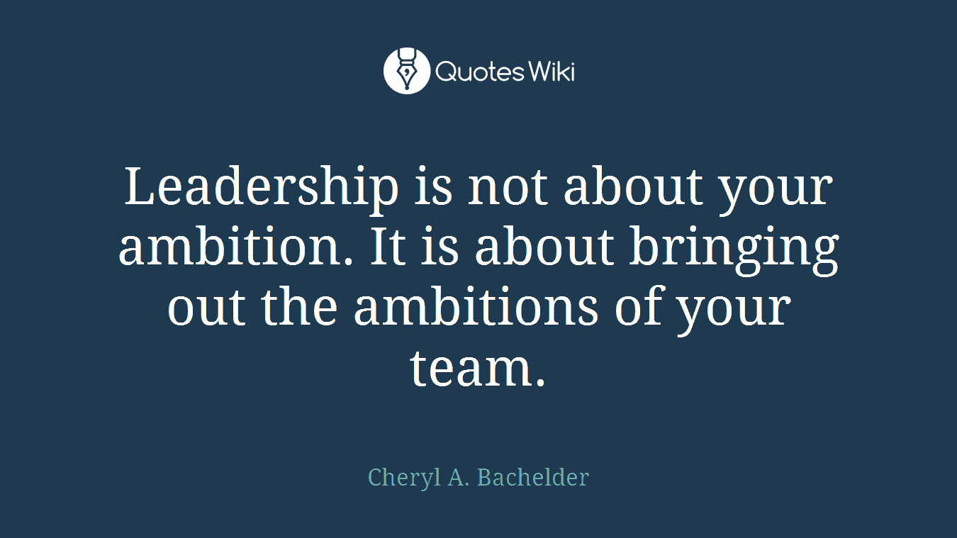 Leadership is not about your ambition. It is about bringing out the ambitions of your team.