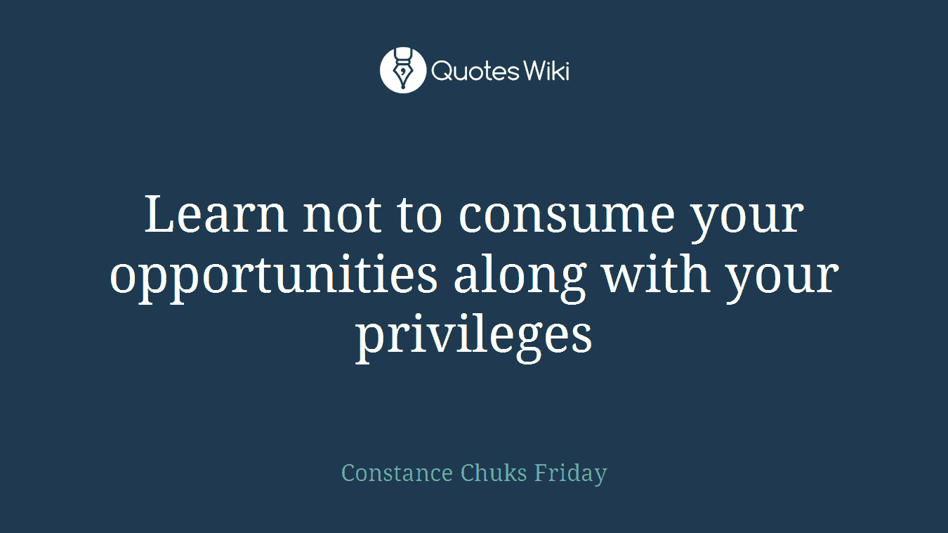Learn not to consume your opportunities along with your privileges