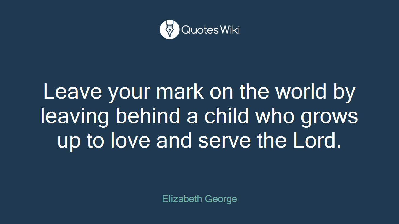 Leave your mark on the world by leaving behind a child who grows up to love and serve the Lord.