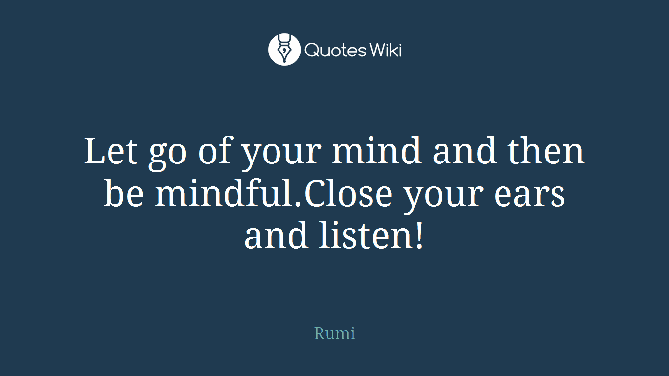 Let go of your mind and then be mindful.Close your ears and listen!