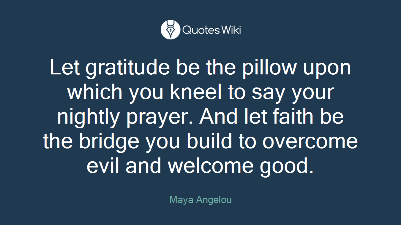 Let gratitude be the pillow upon which you kneel to say your nightly prayer. And let faith be the bridge you build to overcome evil and welcome good.