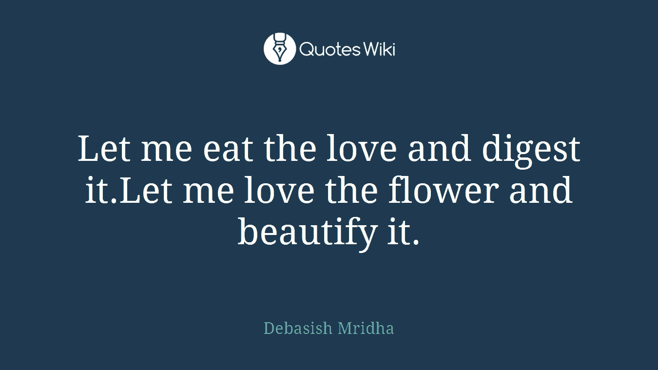 Let me eat the love and digest it.Let me love the flower and beautify it.