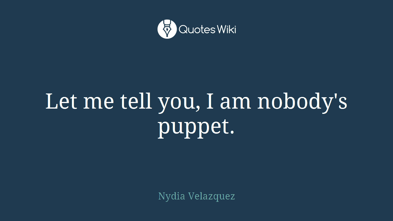 Let me tell you, I am nobody's puppet.