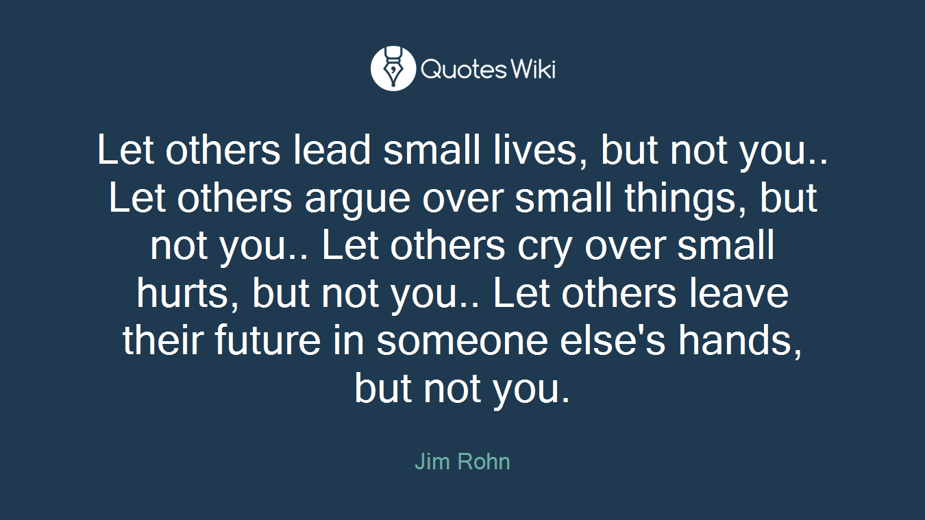 Let others lead small lives, but not you.. Let others argue over small things, but not you.. Let others cry over small hurts, but not you.. Let others leave their future in someone else's hands, but not you.