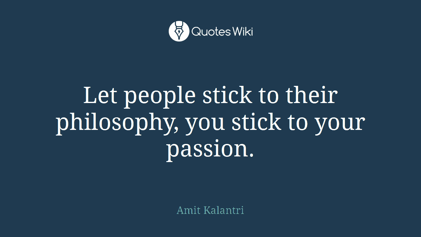 Let people stick to their philosophy, you stick to your passion.