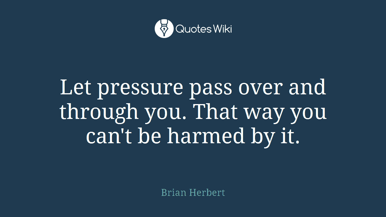 Let pressure pass over and through you. That way you can't be harmed by it.