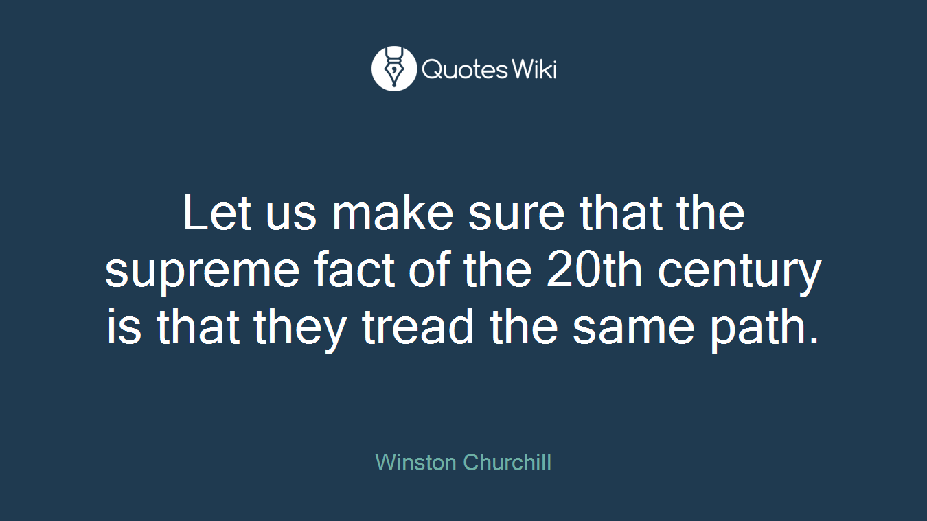 Let us make sure that the supreme fact of the 20th century is that they tread the same path.