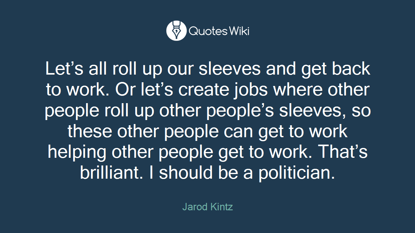 Let's all roll up our sleeves and get back to work. Or let's create jobs where other people roll up other people's sleeves, so these other people can get to work helping other people get to work. That's brilliant. I should be a politician.