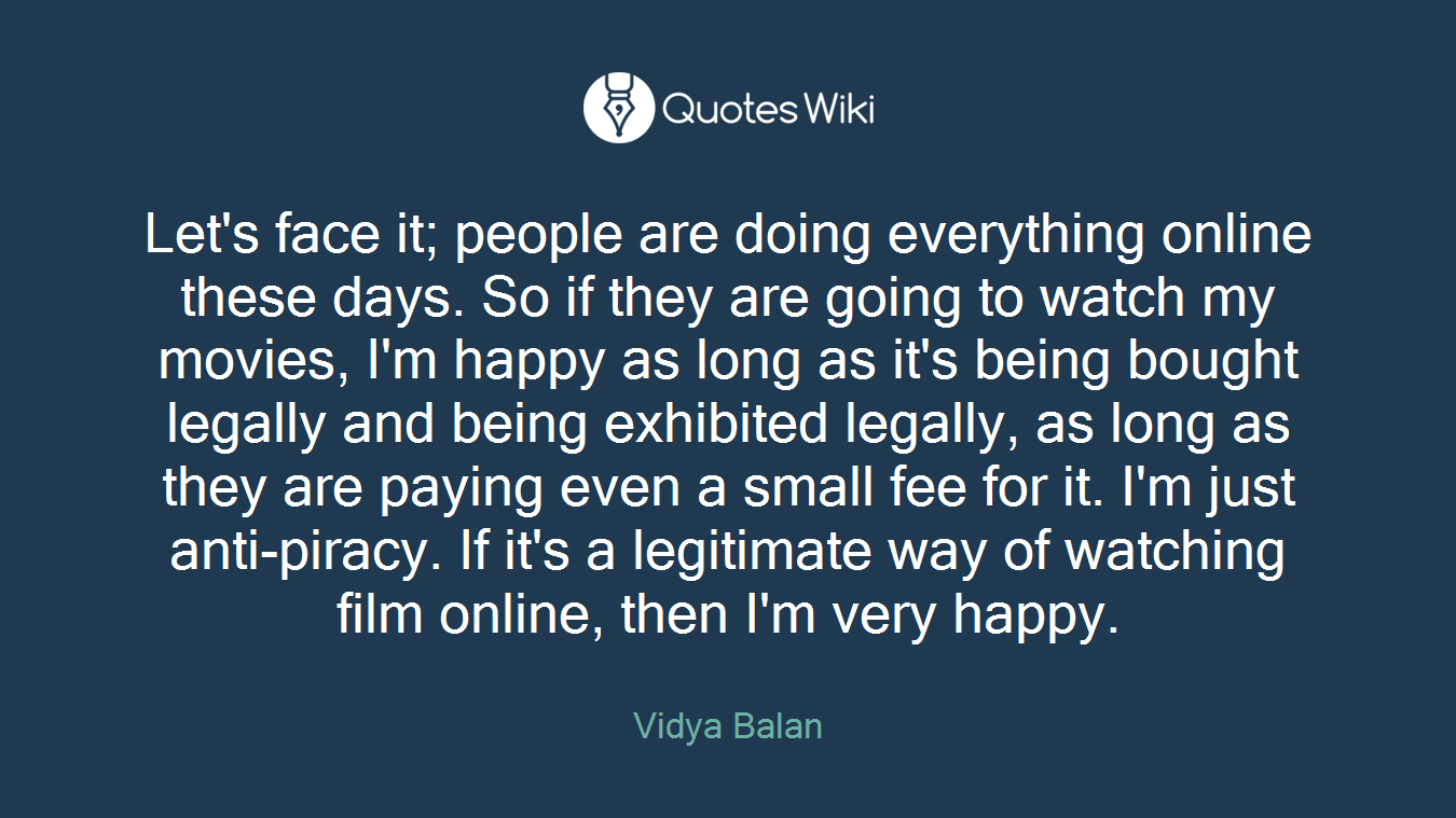 Let's face it; people are doing everything online these days. So if they are going to watch my movies, I'm happy as long as it's being bought legally and being exhibited legally, as long as they are paying even a small fee for it. I'm just anti-piracy. If it's a legitimate way of watching film online, then I'm very happy.