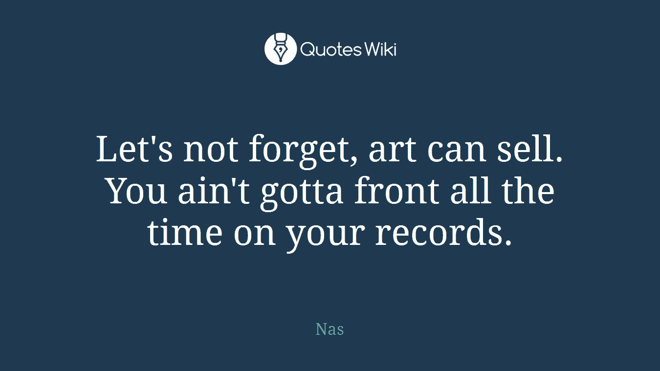 Let's not forget, art can sell. You ain't gotta front all the time on your records.
