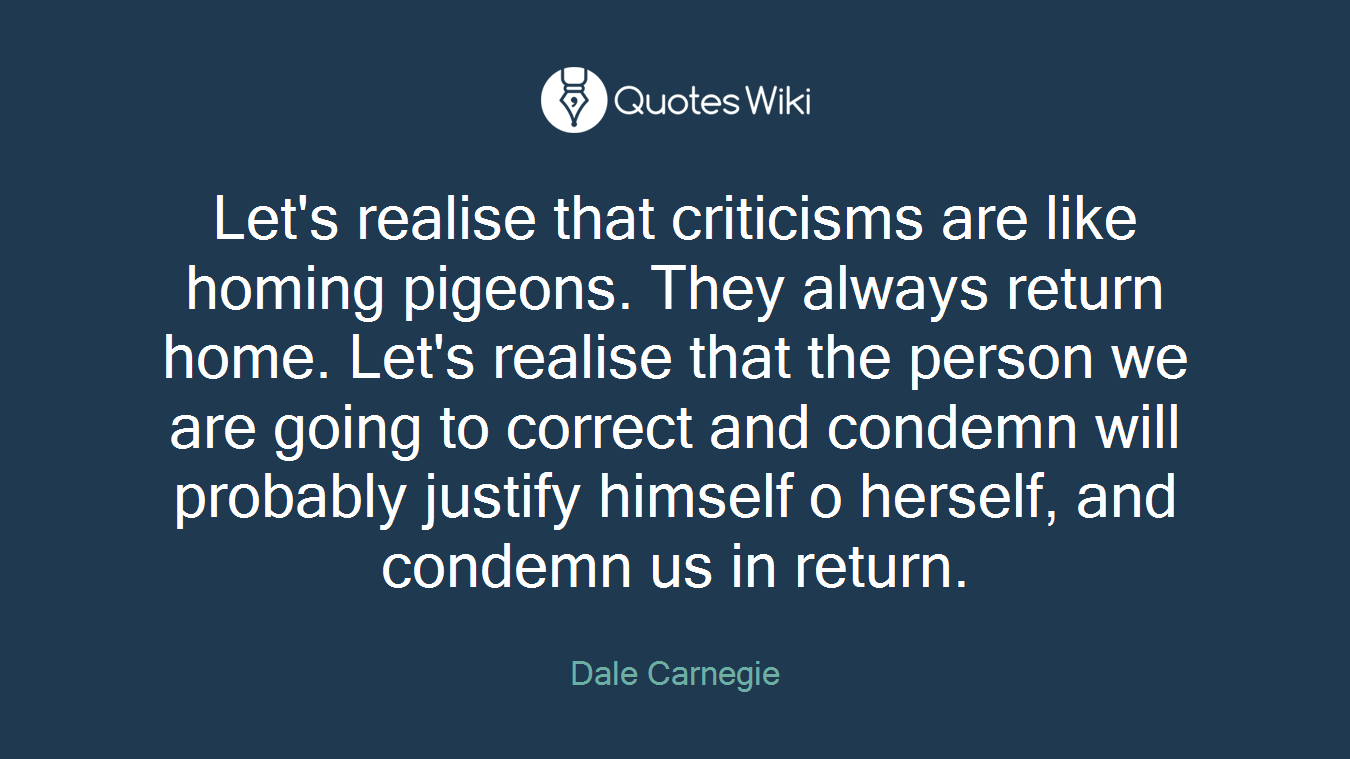 Let's realise that criticisms are like homing pigeons. They always return home. Let's realise that the person we are going to correct and condemn will probably justify himself o herself, and condemn us in return.