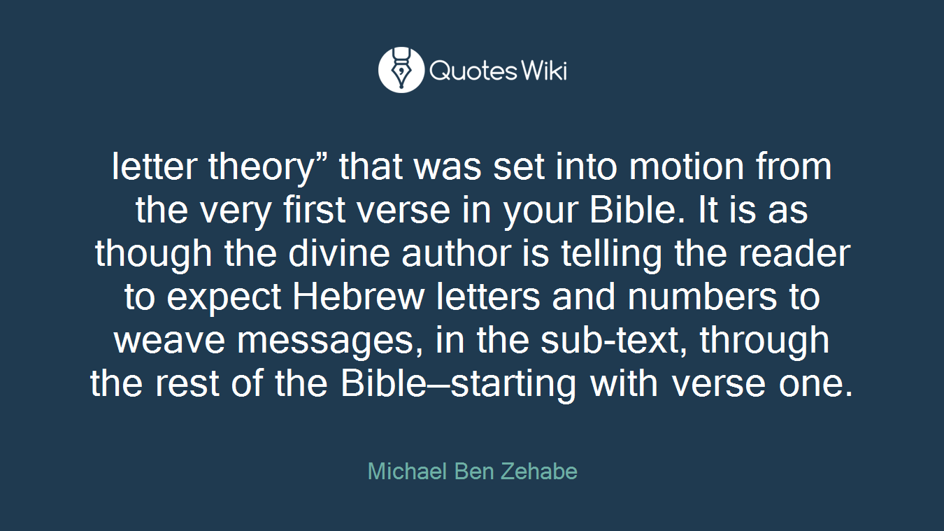"""letter theory"""" that was set into motion from the very first verse in your Bible. It is as though the divine author is telling the reader to expect Hebrew letters and numbers to weave messages, in the sub-text, through the rest of the Bible—starting with verse one."""