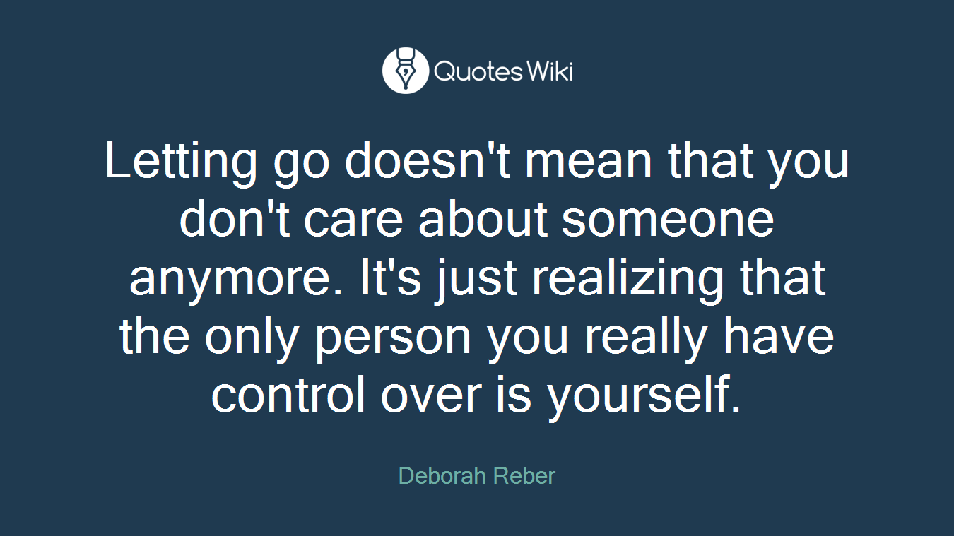 Letting go doesn't mean that you don't care about someone anymore. It's just realizing that the only person you really have control over is yourself.