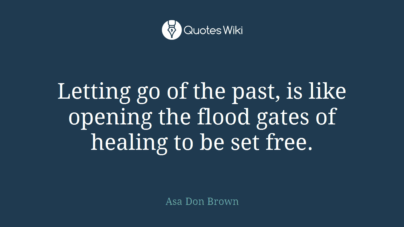 Letting go of the past, is like opening the flood gates of healing to be set free.