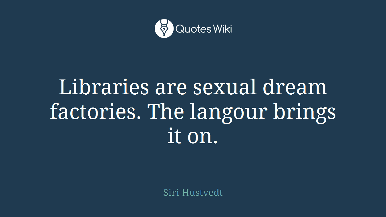 Libraries are sexual dream factories. The langour brings it on.