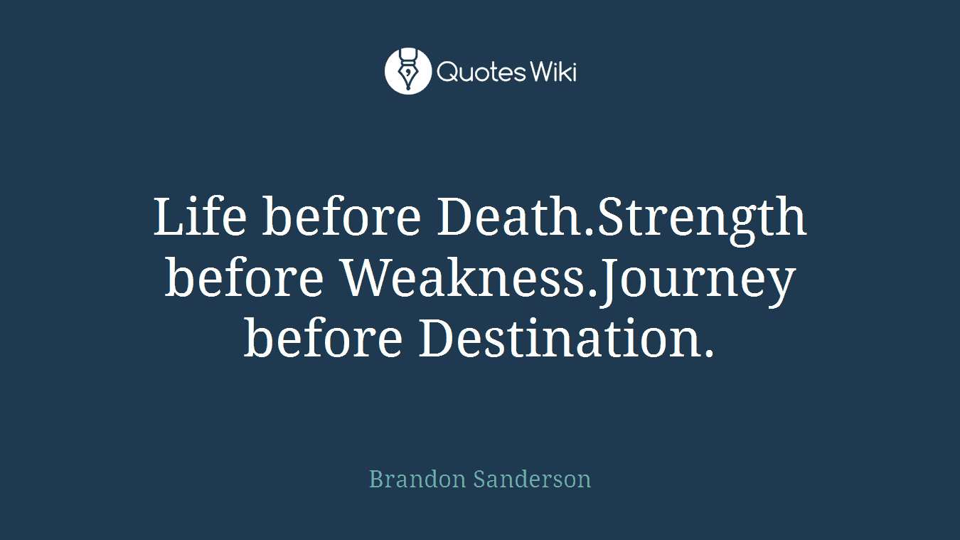 Life before Death.Strength before Weakness.Journey before Destination.