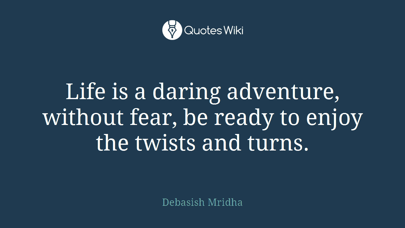 Life is a daring adventure, without fear, be ready to enjoy the twists and turns.