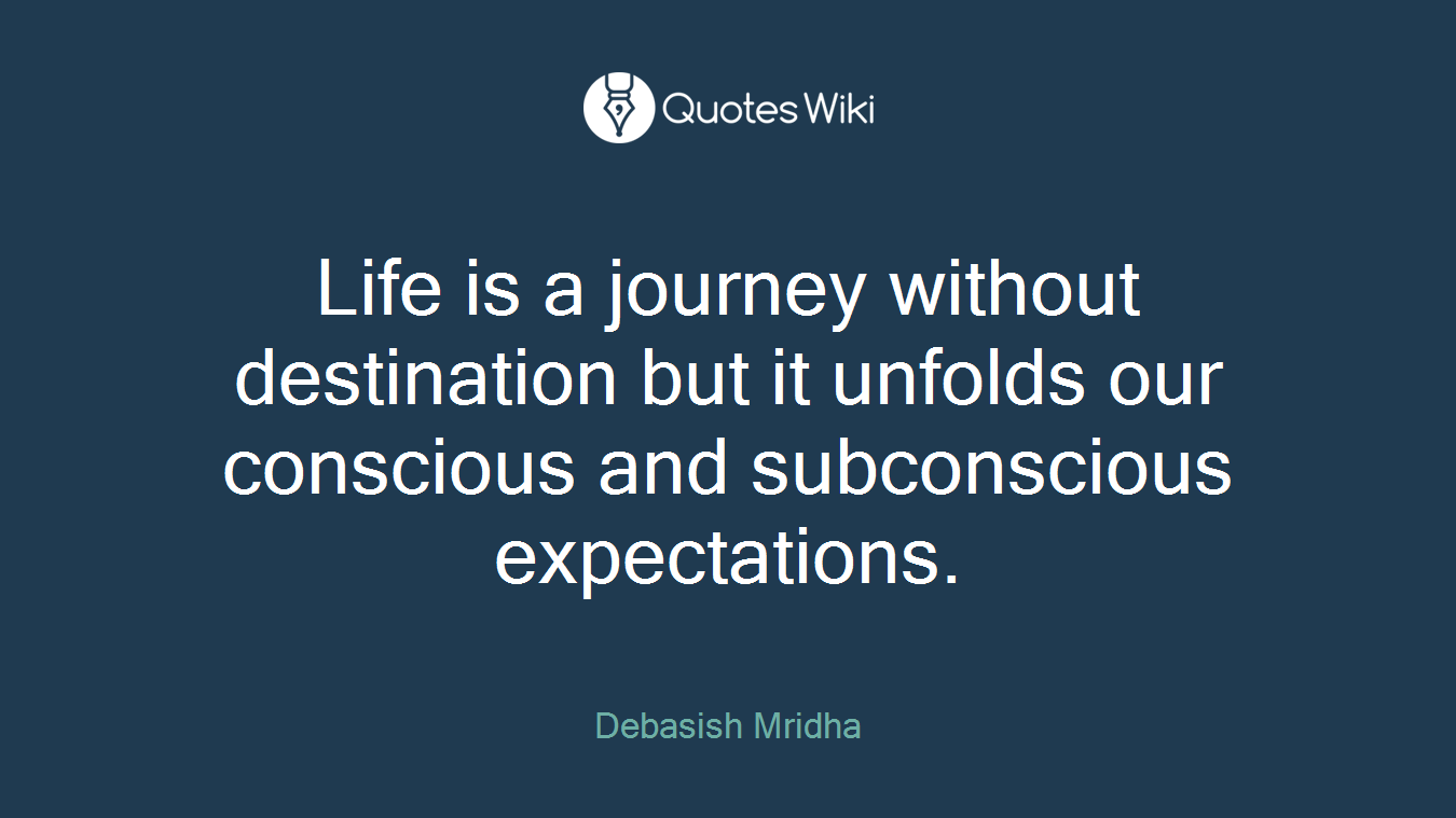 Life is a journey without destination but it unfolds our conscious and subconscious expectations.