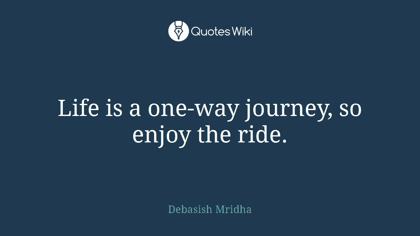 Life is a one-way journey, so enjoy the ride.