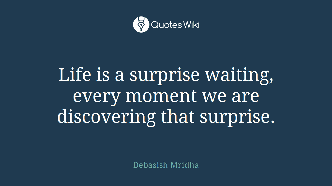 Life is a surprise waiting, every moment we are discovering that surprise.