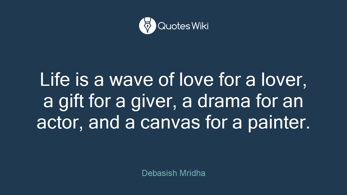 Life is a wave of love for a lover, a gift for a giver, a drama for an actor, and a canvas for a painter.