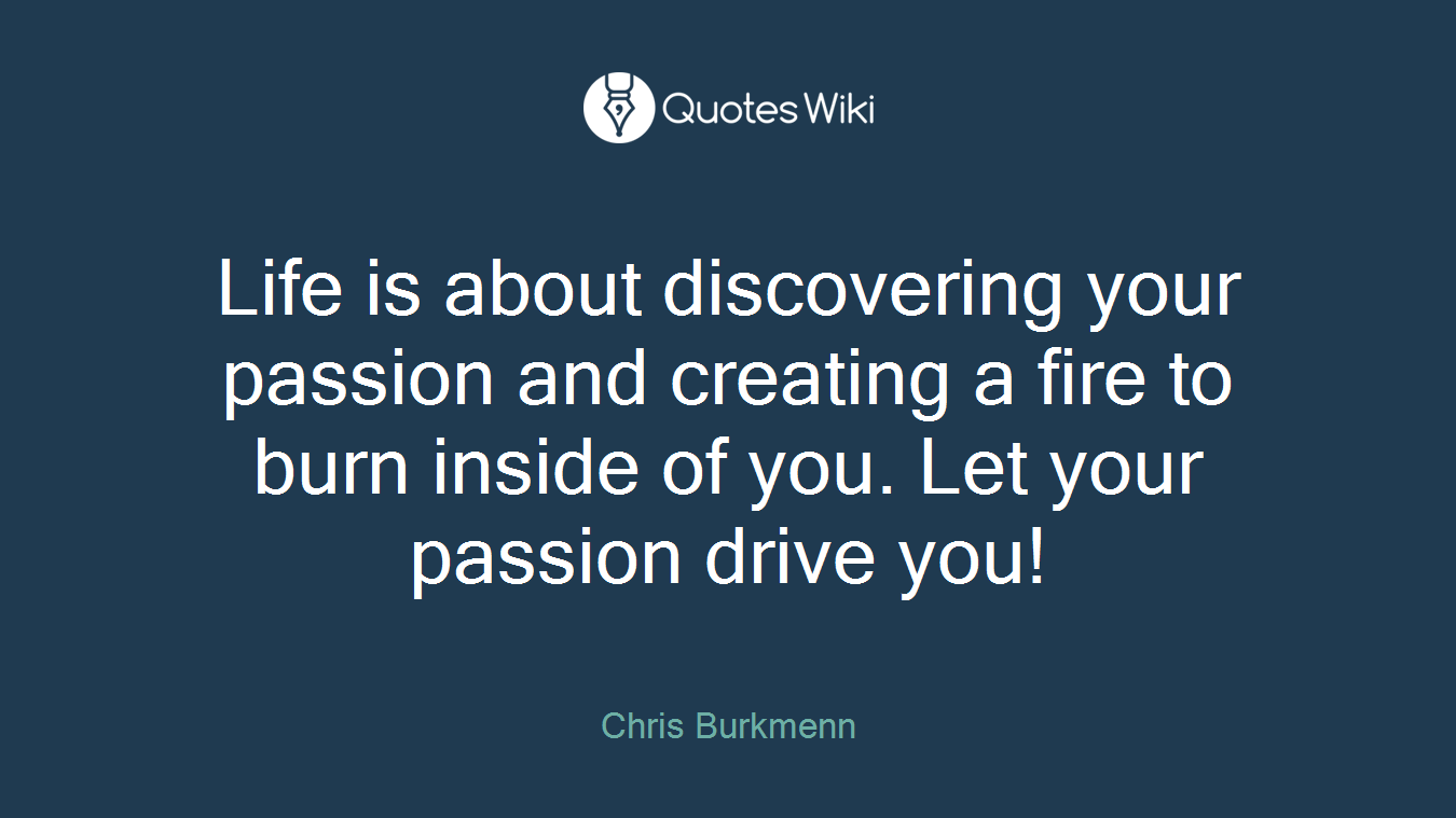 Life is about discovering your passion and creating a fire to burn inside of you. Let your passion drive you!