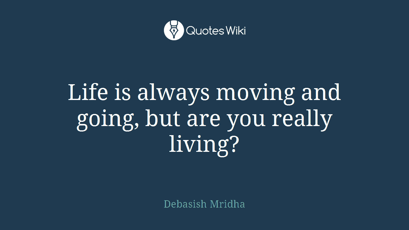 Life is always moving and going, but are you really living?