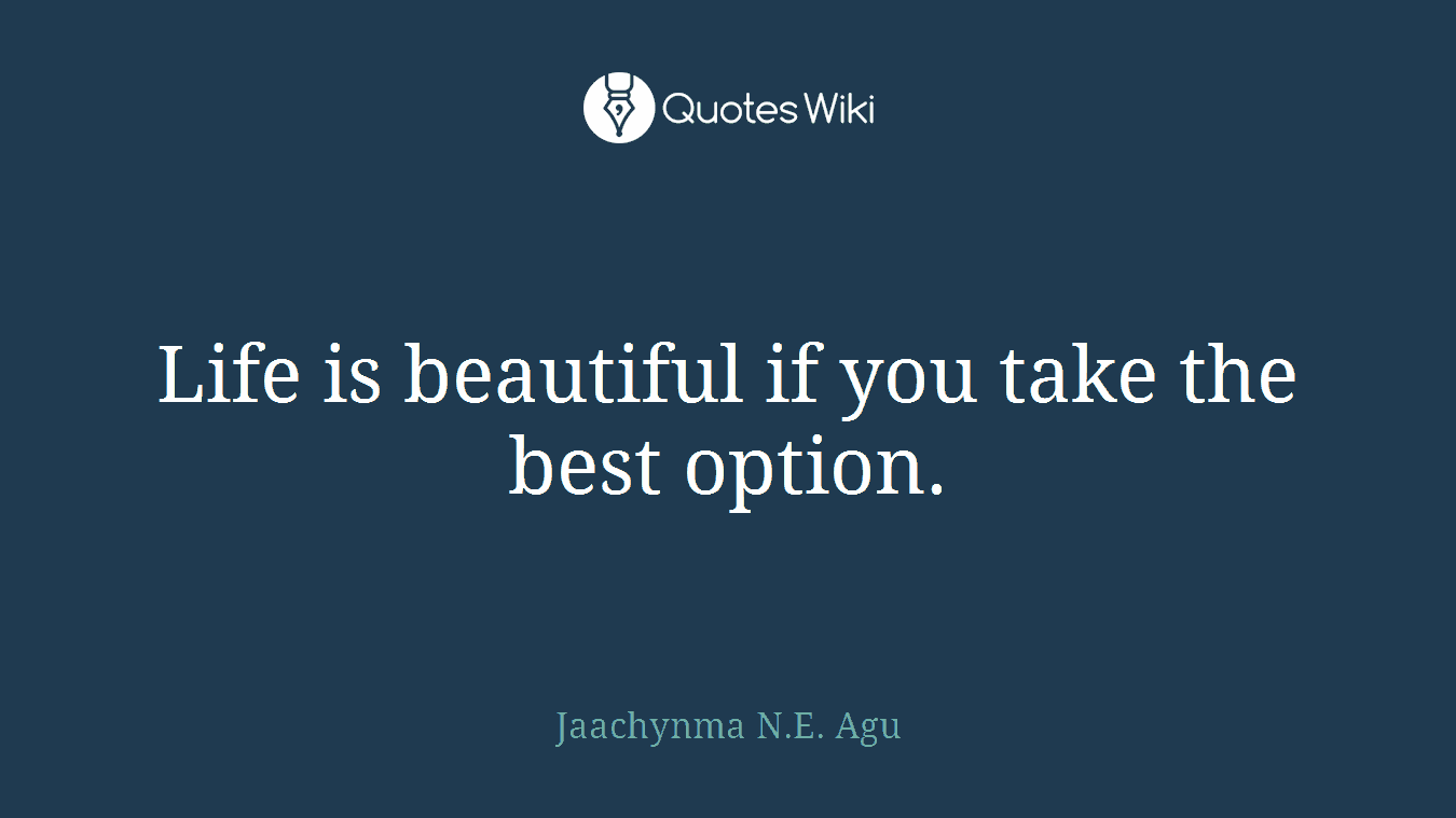 Life is beautiful if you take the best option.