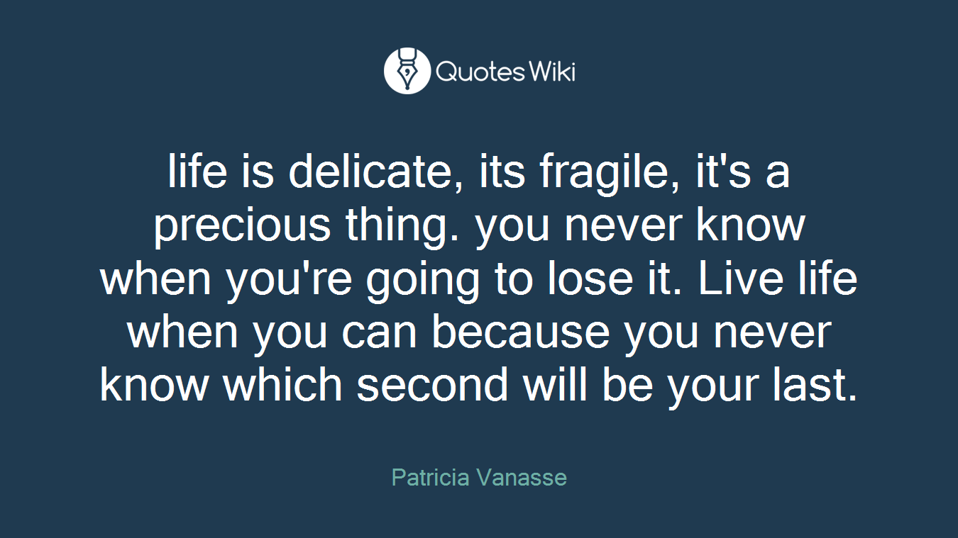 life is delicate, its fragile, it's a precious thing. you never know when you're going to lose it. Live life when you can because you never know which second will be your last.