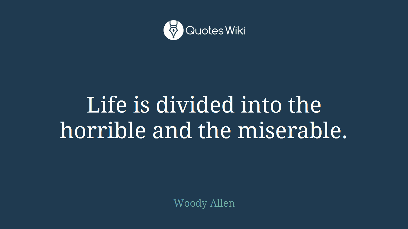 Life is divided into the horrible and the miserable.