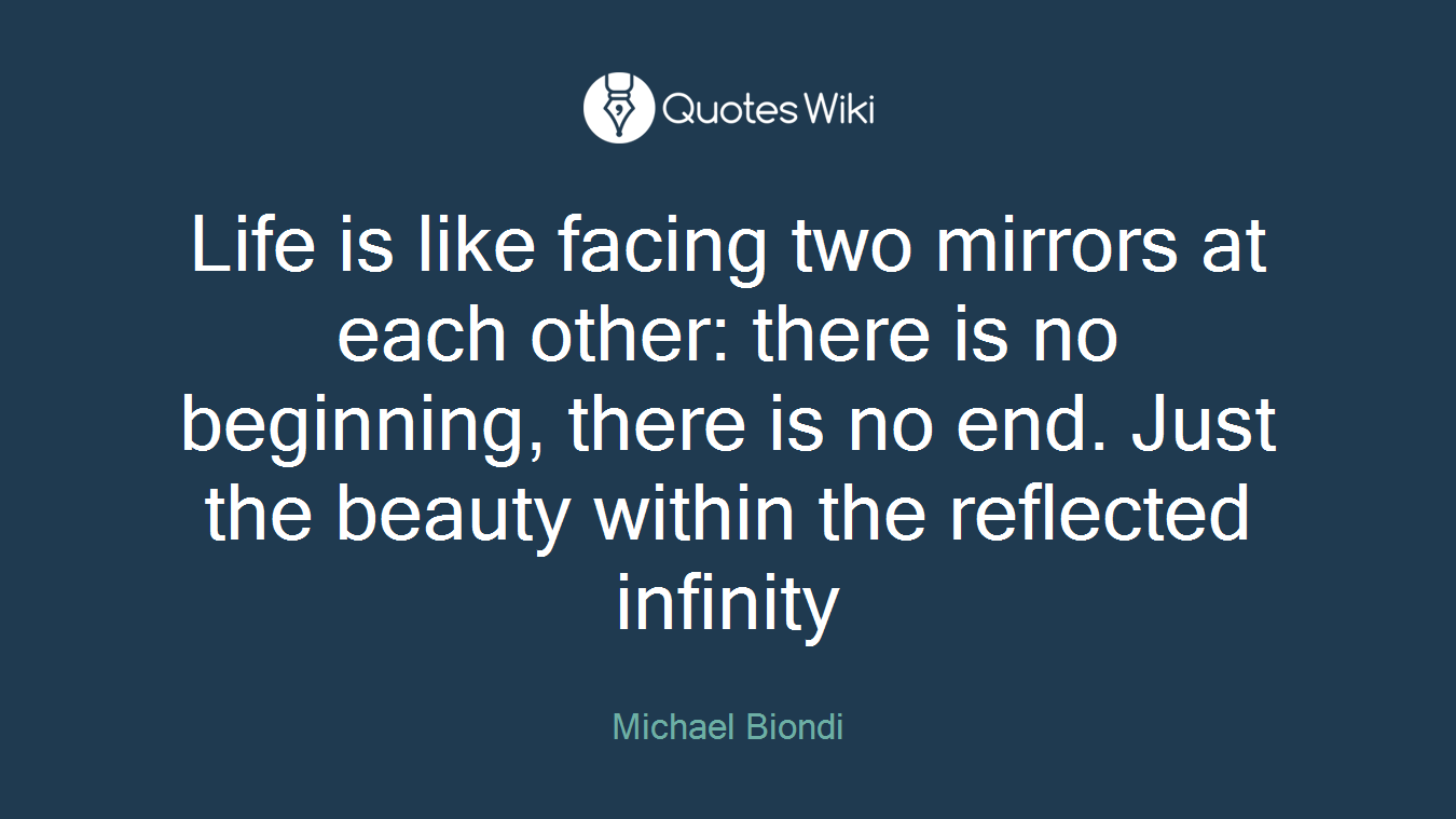 Life is like facing two mirrors at each other: there is no beginning, there is no end. Just the beauty within the reflected infinity