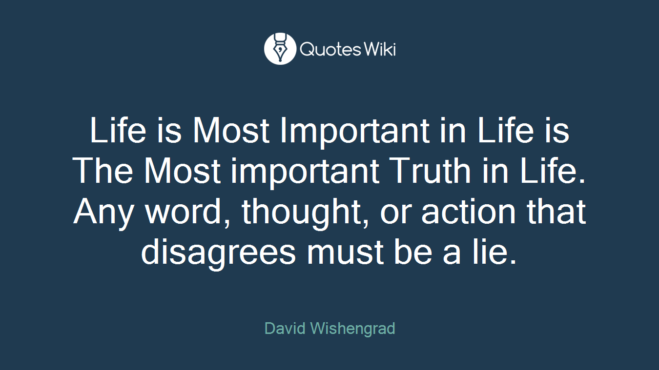 Life is Most Important in Life is The Most important Truth in Life. Any word, thought, or action that disagrees must be a lie.