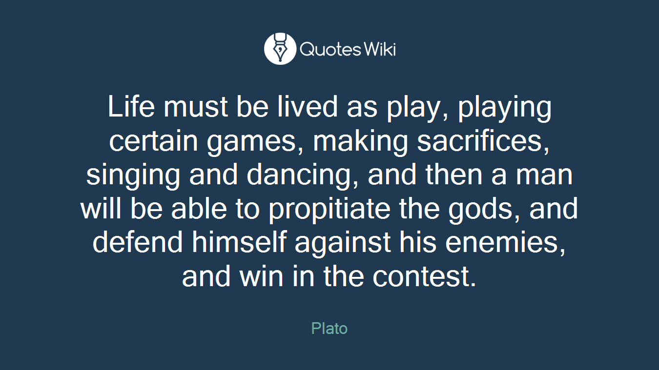 Life must be lived as play, playing certain games, making sacrifices, singing and dancing, and then a man will be able to propitiate the gods, and defend himself against his enemies, and win in the contest.