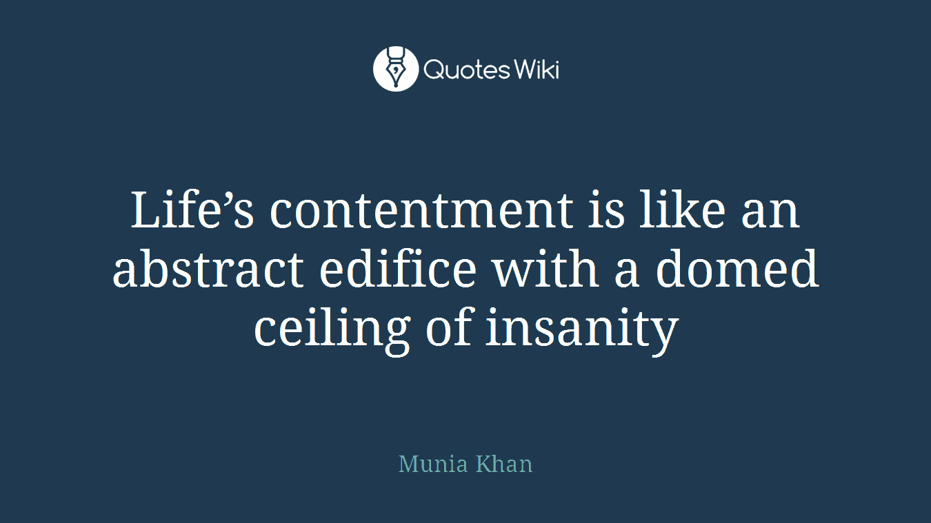 Life's contentment is like an abstract edifice with a domed ceiling of insanity