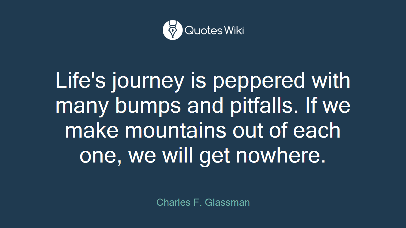 Life's journey is peppered with many bumps and pitfalls. If we make mountains out of each one, we will get nowhere.