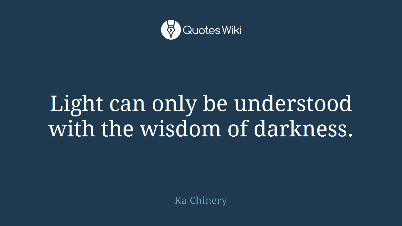 Light can only be understood with the wisdom of darkness.
