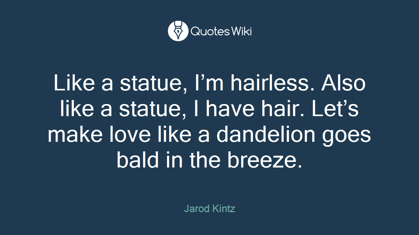 Like a statue, I'm hairless. Also like a statue, I have hair. Let's make love like a dandelion goes bald in the breeze.