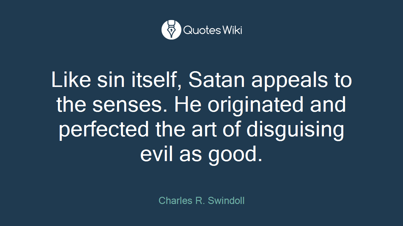 Like sin itself, Satan appeals to the senses. He originated and perfected the art of disguising evil as good.
