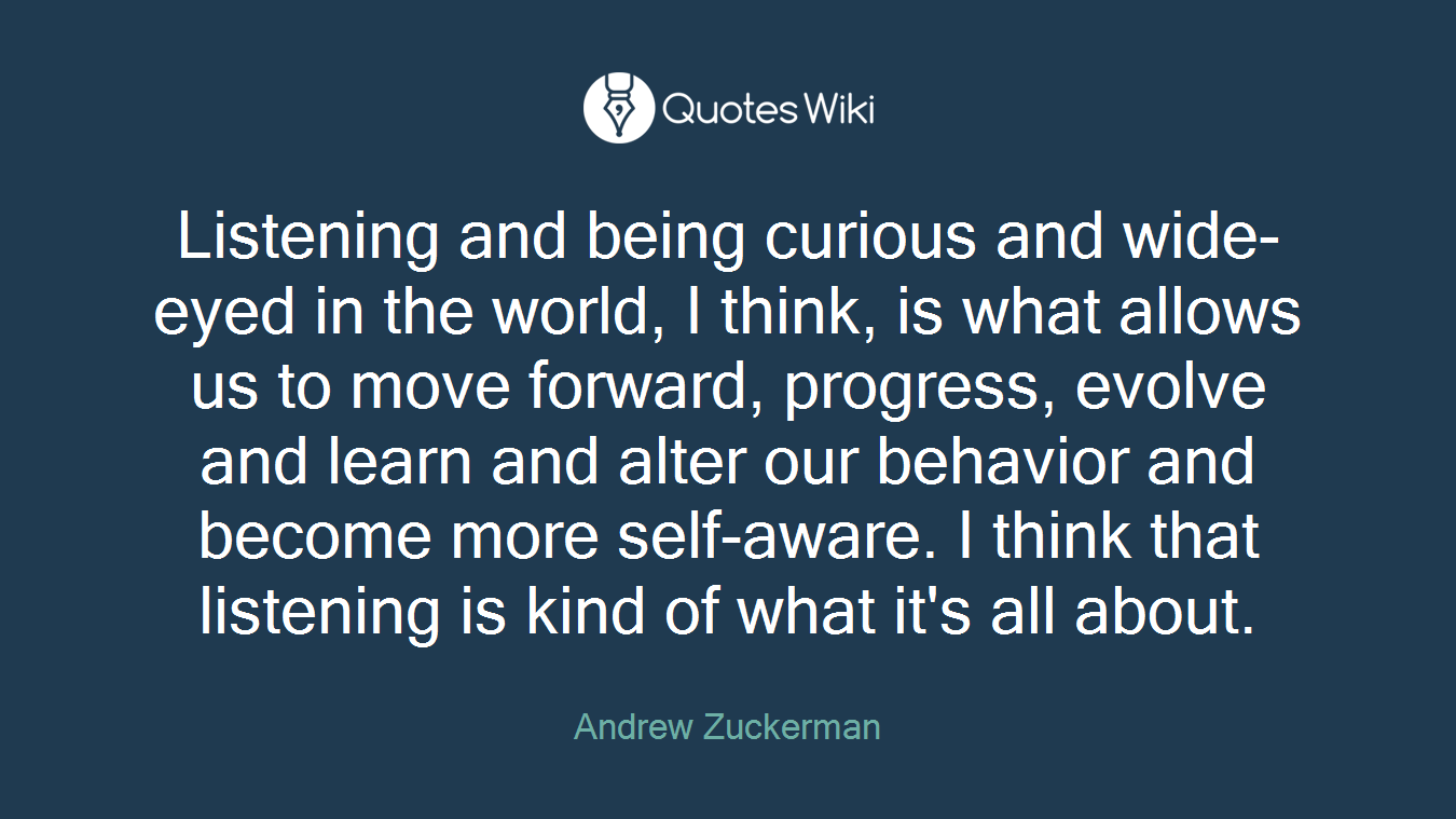 Listening and being curious and wide-eyed in the world, I think, is what allows us to move forward, progress, evolve and learn and alter our behavior and become more self-aware. I think that listening is kind of what it's all about.