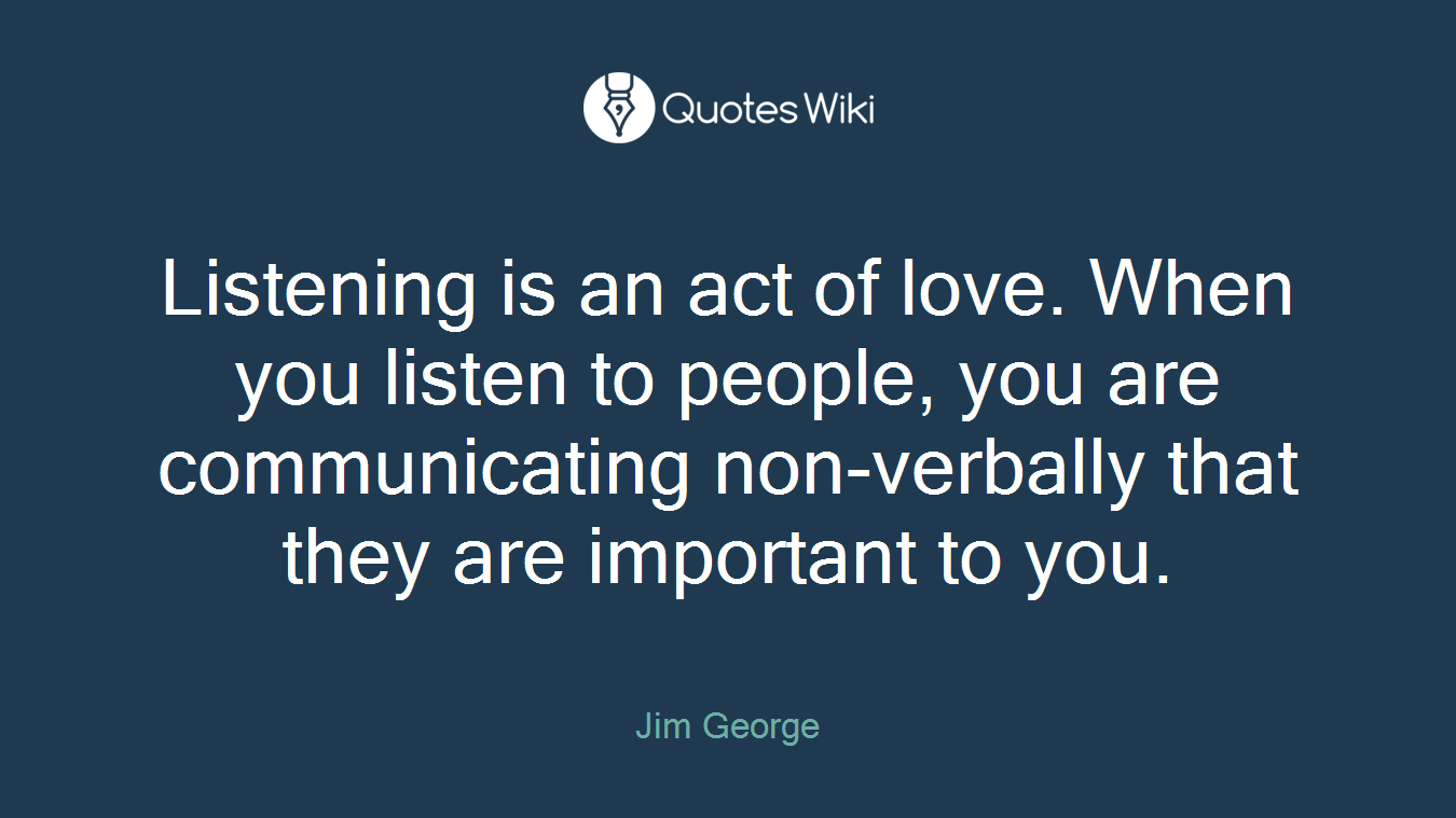 Listening is an act of love. When you listen to people, you are communicating non-verbally that they are important to you.