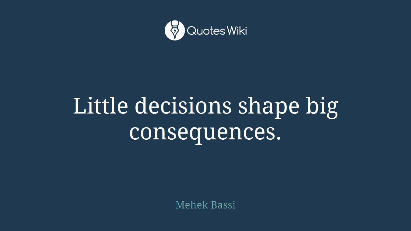 Little Decisions Shape Big Consequences