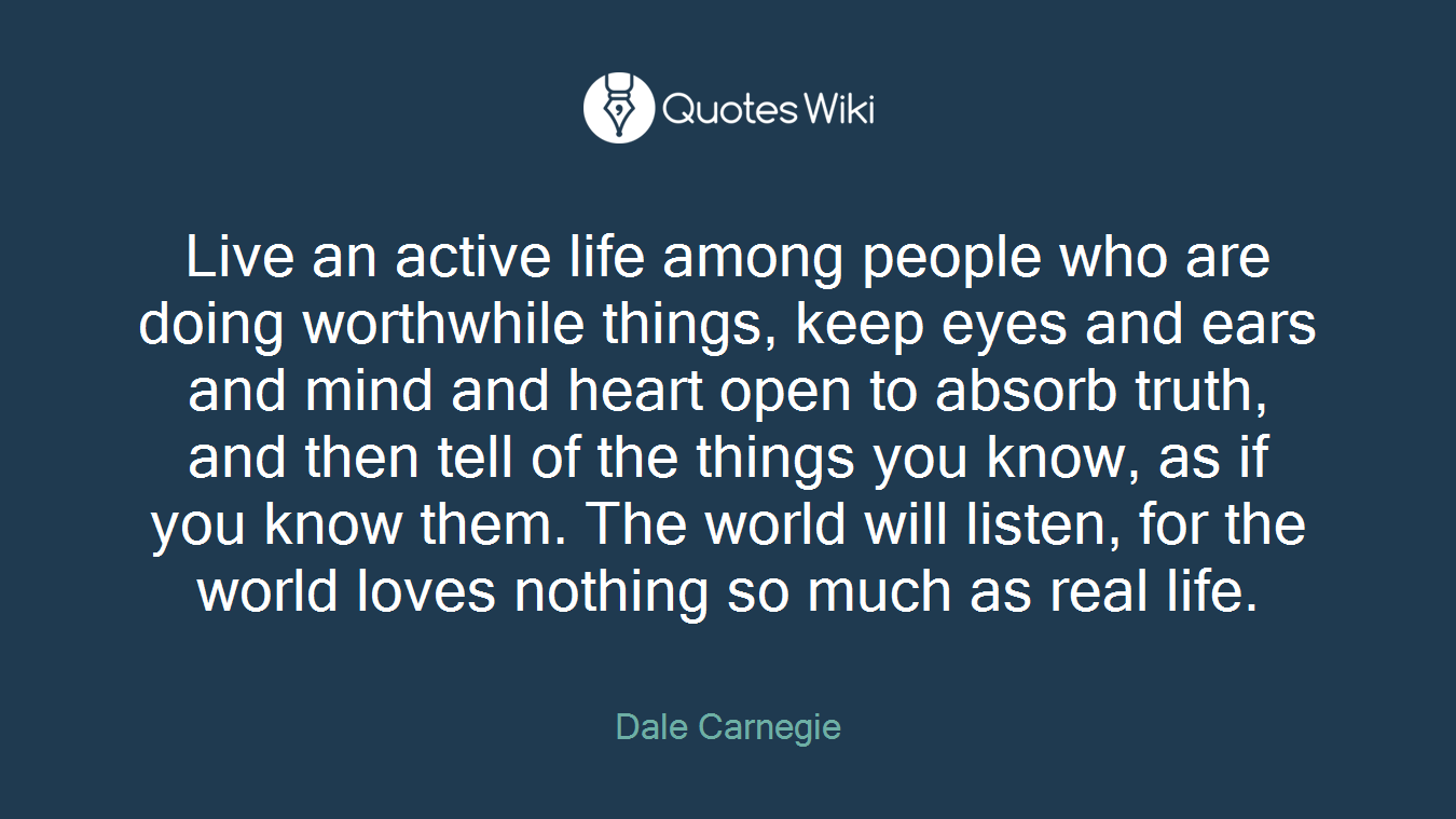Live an active life among people who are doing worthwhile things, keep eyes and ears and mind and heart open to absorb truth, and then tell of the things you know, as if you know them. The world will listen, for the world loves nothing so much as real life.