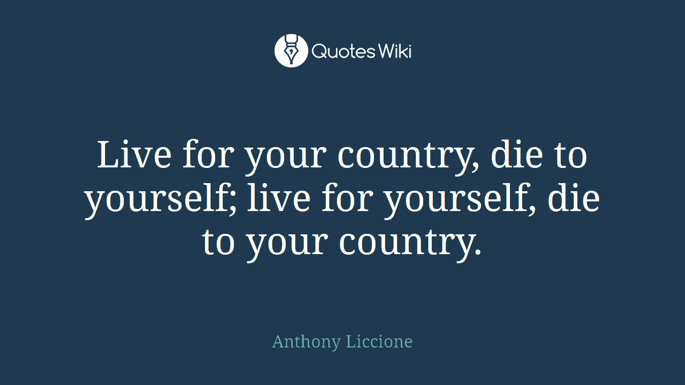 Live for your country, die to yourself; live for yourself, die to your country.