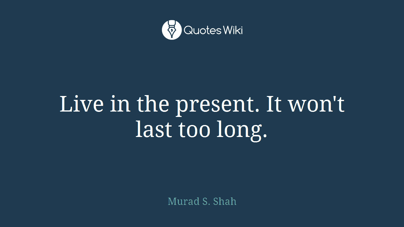 Live in the present. It won't last too long.