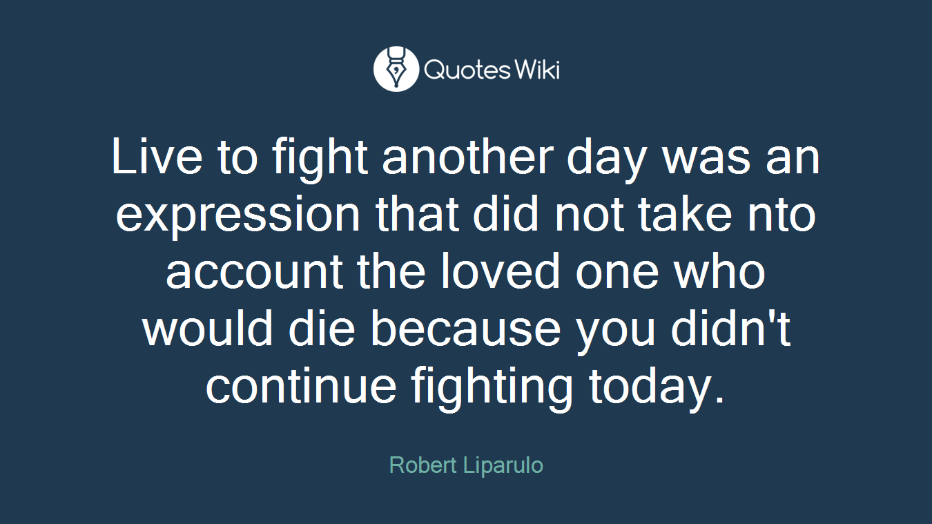 Live to fight another day was an expression that did not take nto account the loved one who would die because you didn't continue fighting today.