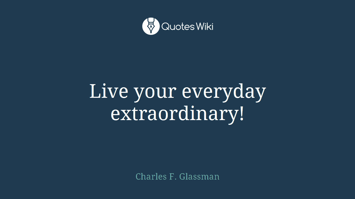 Live your everyday extraordinary!
